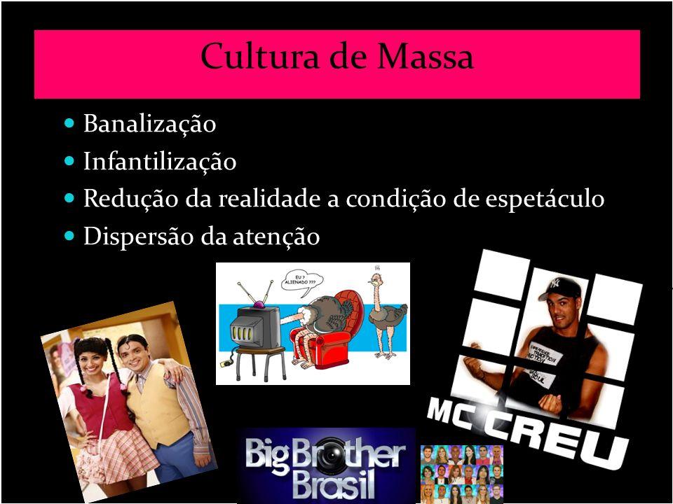 Cultura de Massa Banalização Infantilização Redução da realidade a condição de espetáculo Dispersão da atenção