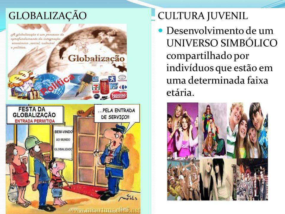 CULTURA JUVENIL Desenvolvimento de um UNIVERSO SIMBÓLICO compartilhado por indivíduos que estão em uma determinada faixa etária. GLOBALIZAÇÃO