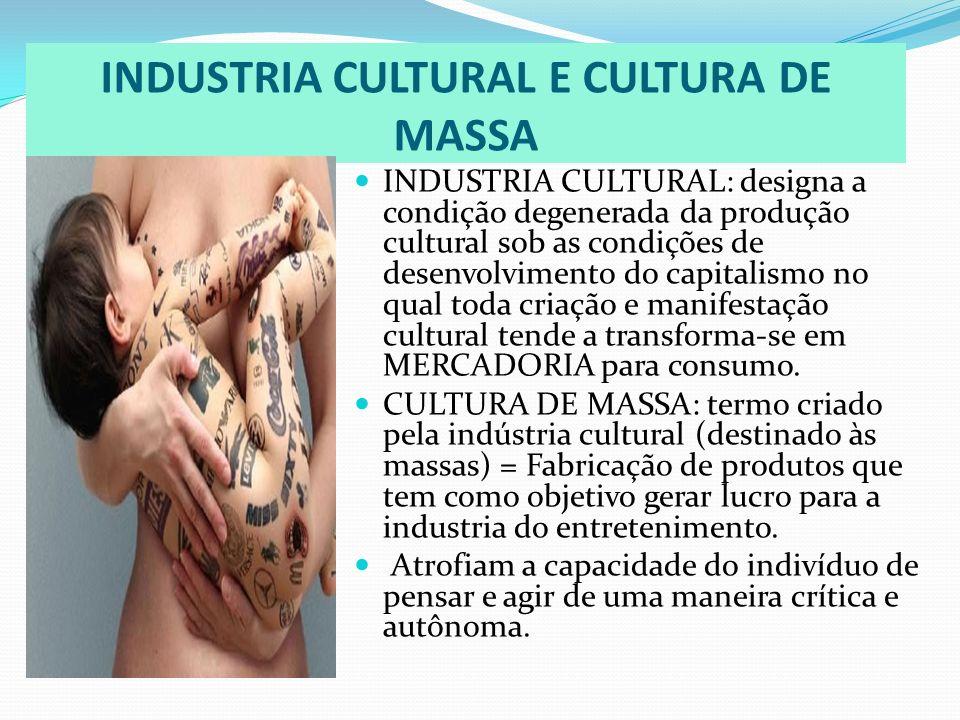 INDUSTRIA CULTURAL E CULTURA DE MASSA INDUSTRIA CULTURAL: designa a condição degenerada da produção cultural sob as condições de desenvolvimento do ca