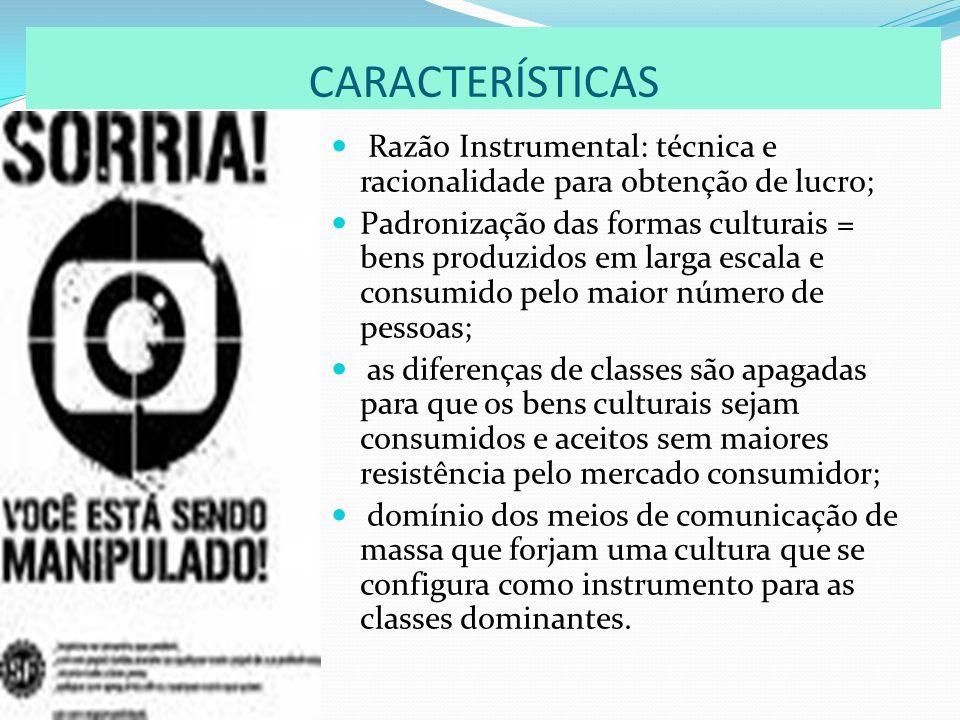 CARACTERÍSTICAS Razão Instrumental: técnica e racionalidade para obtenção de lucro; Padronização das formas culturais = bens produzidos em larga escal