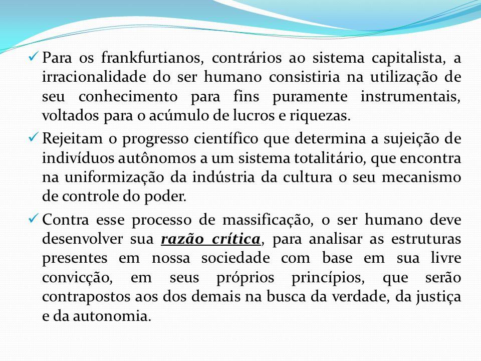 Para os frankfurtianos, contrários ao sistema capitalista, a irracionalidade do ser humano consistiria na utilização de seu conhecimento para fins pur