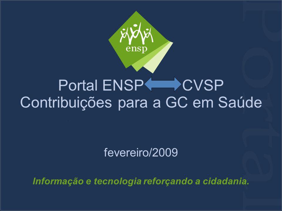 Portal ENSP CVSP Contribuições para a GC em Saúde fevereiro/2009 Informação e tecnologia reforçando a cidadania.