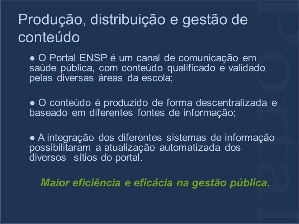 Produção, distribuição e gestão de conteúdo O Portal ENSP é um canal de comunicação em saúde pública, com conteúdo qualificado e validado pelas diversas áreas da escola; O conteúdo é produzido de forma descentralizada e baseado em diferentes fontes de informação; A integração dos diferentes sistemas de informação possibilitaram a atualização automatizada dos diversos sítios do portal.