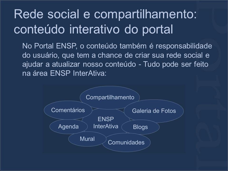 Rede social e compartilhamento: conteúdo interativo do portal No Portal ENSP, o conteúdo também é responsabilidade do usuário, que tem a chance de criar sua rede social e ajudar a atualizar nosso conteúdo - Tudo pode ser feito na área ENSP InterAtiva: