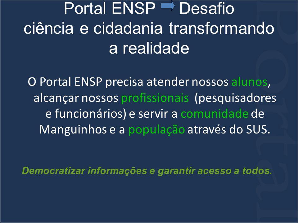 Portal ENSP Desafio ciência e cidadania transformando a realidade O Portal ENSP precisa atender nossos alunos, alcançar nossos profissionais (pesquisadores e funcionários) e servir a comunidade de Manguinhos e a população através do SUS.