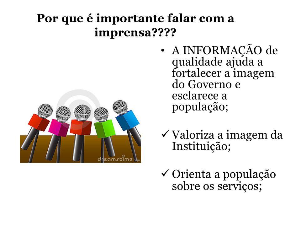 Por que é importante falar com a imprensa???? A INFORMAÇÃO de qualidade ajuda a fortalecer a imagem do Governo e esclarece a população; Valoriza a ima