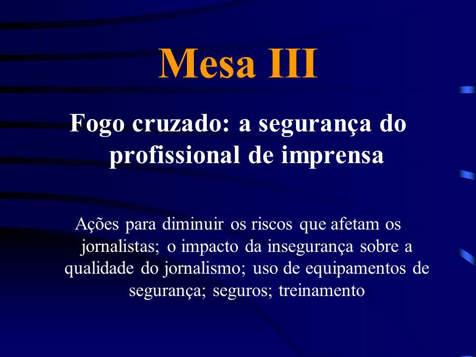 Mesa III Fogo cruzado: a segurança do profissional de imprensa Ações para diminuir os riscos que afetam os jornalistas; o impacto da insegurança sobre a qualidade do jornalismo; uso de equipamentos de segurança; seguros; treinamento