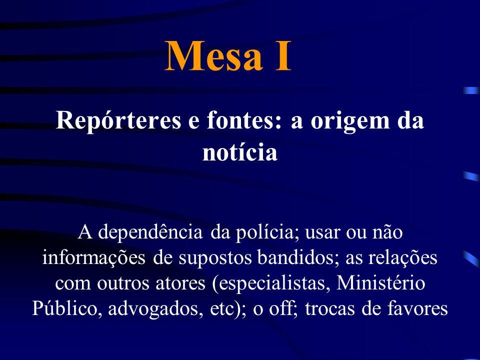 Mesa I Repórteres e fontes: a origem da notícia A dependência da polícia; usar ou não informações de supostos bandidos; as relações com outros atores