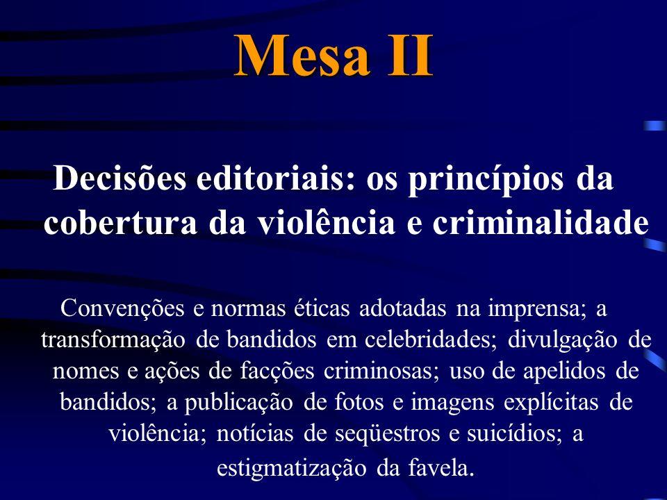 Mesa II Decisões editoriais: os princípios da cobertura da violência e criminalidade Convenções e normas éticas adotadas na imprensa; a transformação de bandidos em celebridades; divulgação de nomes e ações de facções criminosas; uso de apelidos de bandidos; a publicação de fotos e imagens explícitas de violência; notícias de seqüestros e suicídios; a estigmatização da favela.