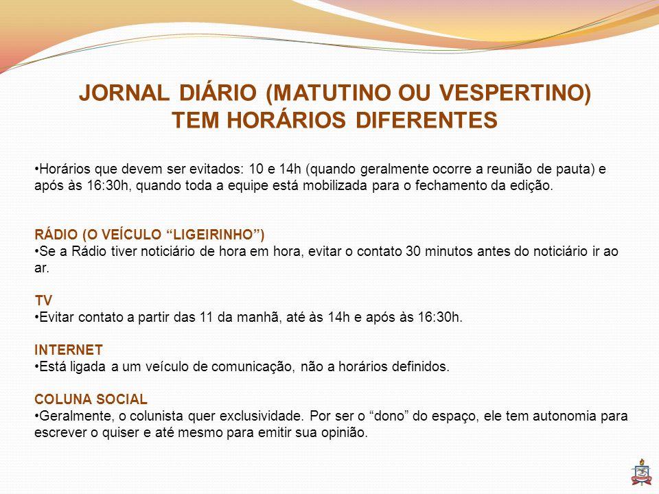 JORNAL DIÁRIO (MATUTINO OU VESPERTINO) TEM HORÁRIOS DIFERENTES Horários que devem ser evitados: 10 e 14h (quando geralmente ocorre a reunião de pauta)
