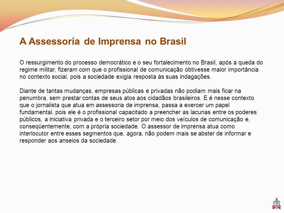 A Assessoria de Imprensa no Brasil O ressurgimento do processo democrático e o seu fortalecimento no Brasil, após a queda do regime militar, fizeram c
