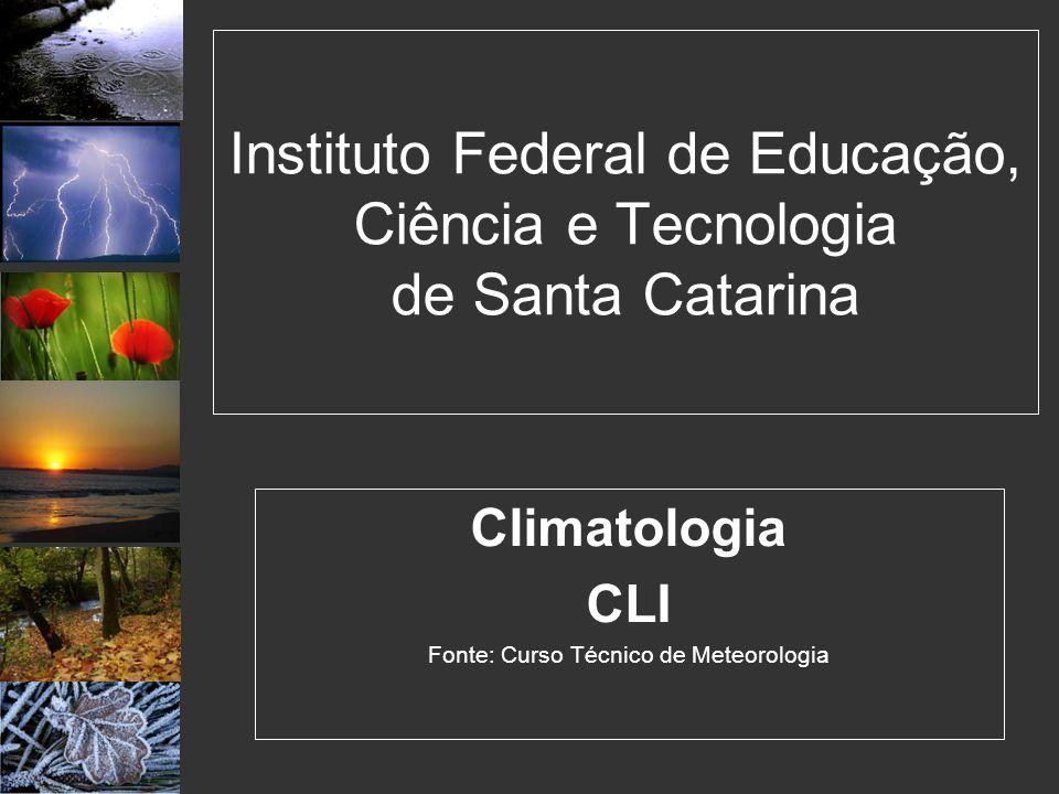 Climatologia CLI Fonte: Curso Técnico de Meteorologia Instituto Federal de Educação, Ciência e Tecnologia de Santa Catarina