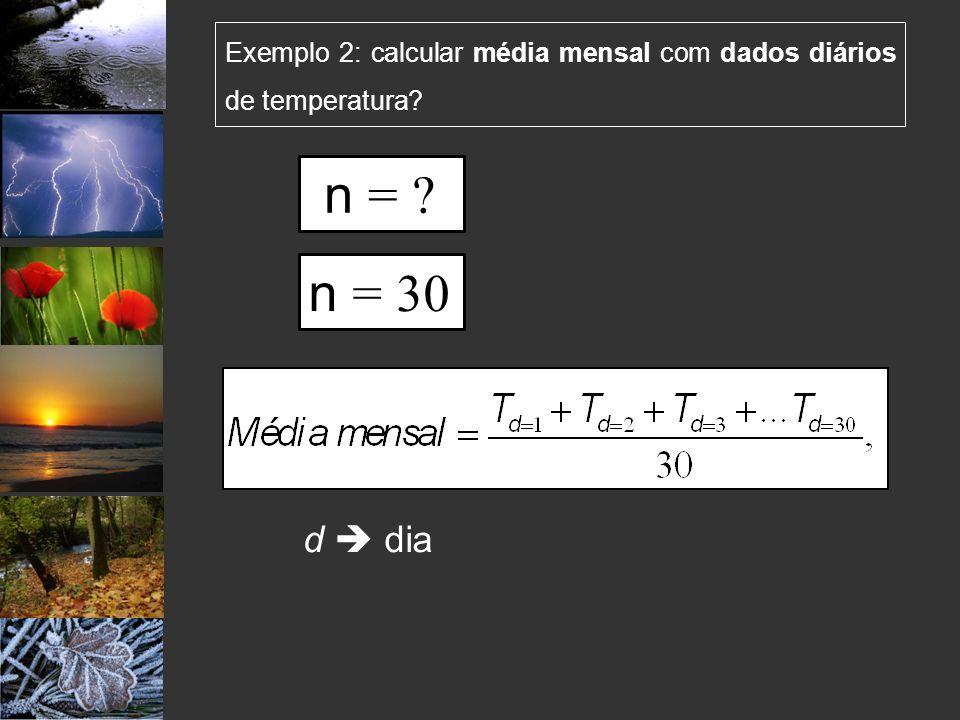 Exemplo 2: calcular média mensal com dados diários de temperatura? d dia n = 30 n = ?