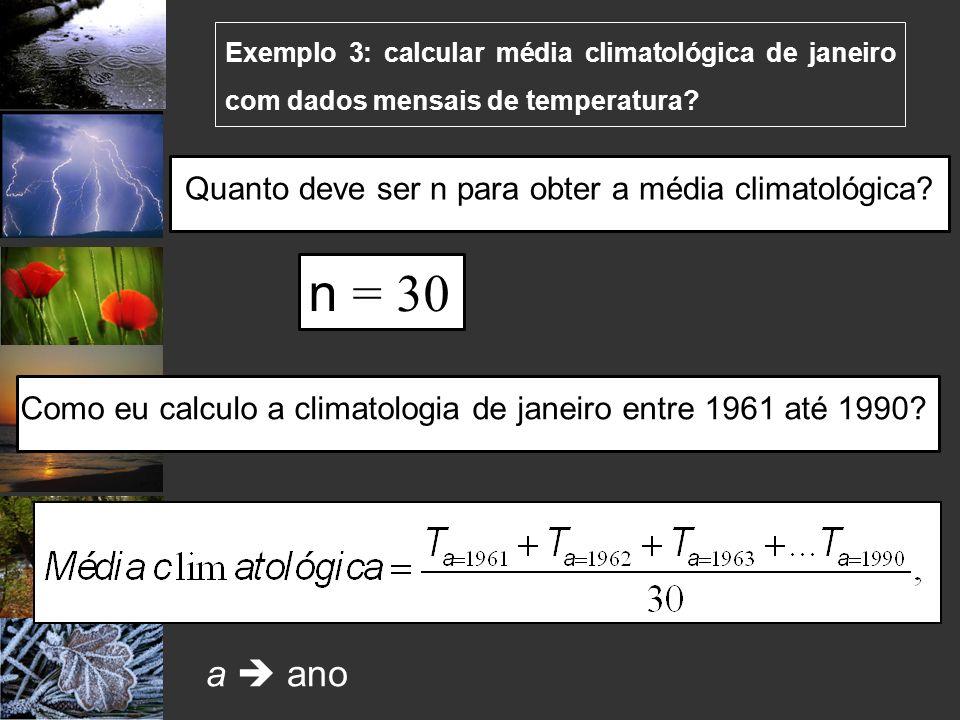 Exemplo 3: calcular média climatológica de janeiro com dados mensais de temperatura? a ano n = 30 Quanto deve ser n para obter a média climatológica?