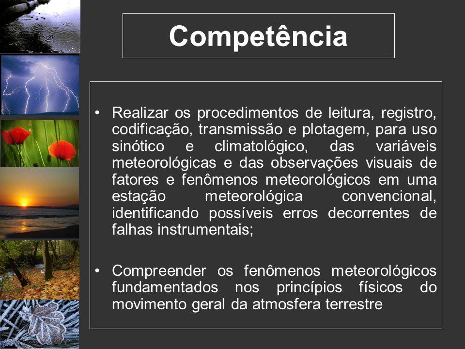 Competência Realizar os procedimentos de leitura, registro, codificação, transmissão e plotagem, para uso sinótico e climatológico, das variáveis mete