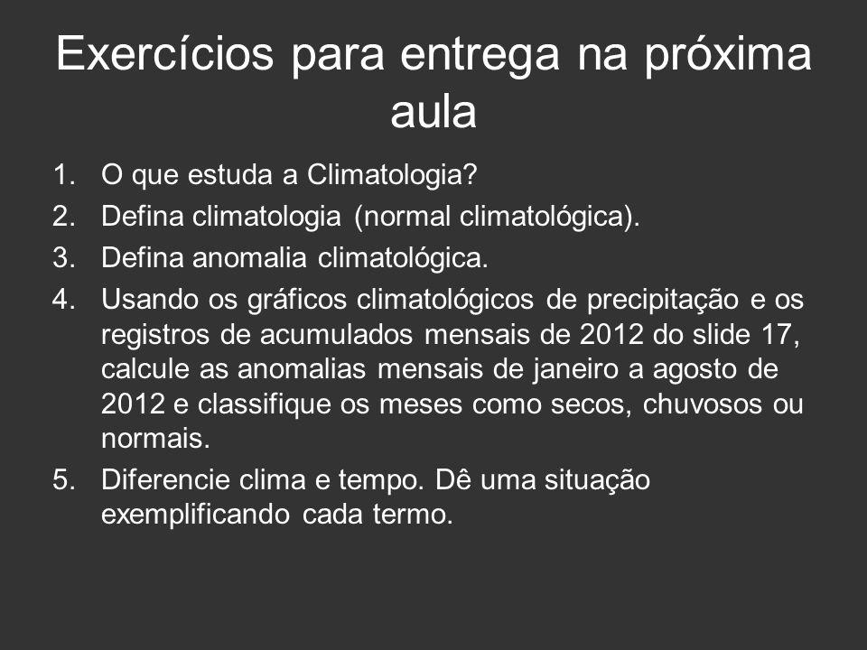 Exercícios para entrega na próxima aula 1.O que estuda a Climatologia? 2.Defina climatologia (normal climatológica). 3.Defina anomalia climatológica.