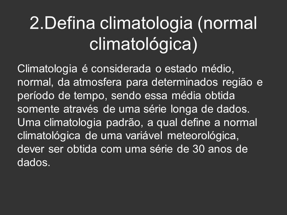 2.Defina climatologia (normal climatológica) Climatologia é considerada o estado médio, normal, da atmosfera para determinados região e período de tem
