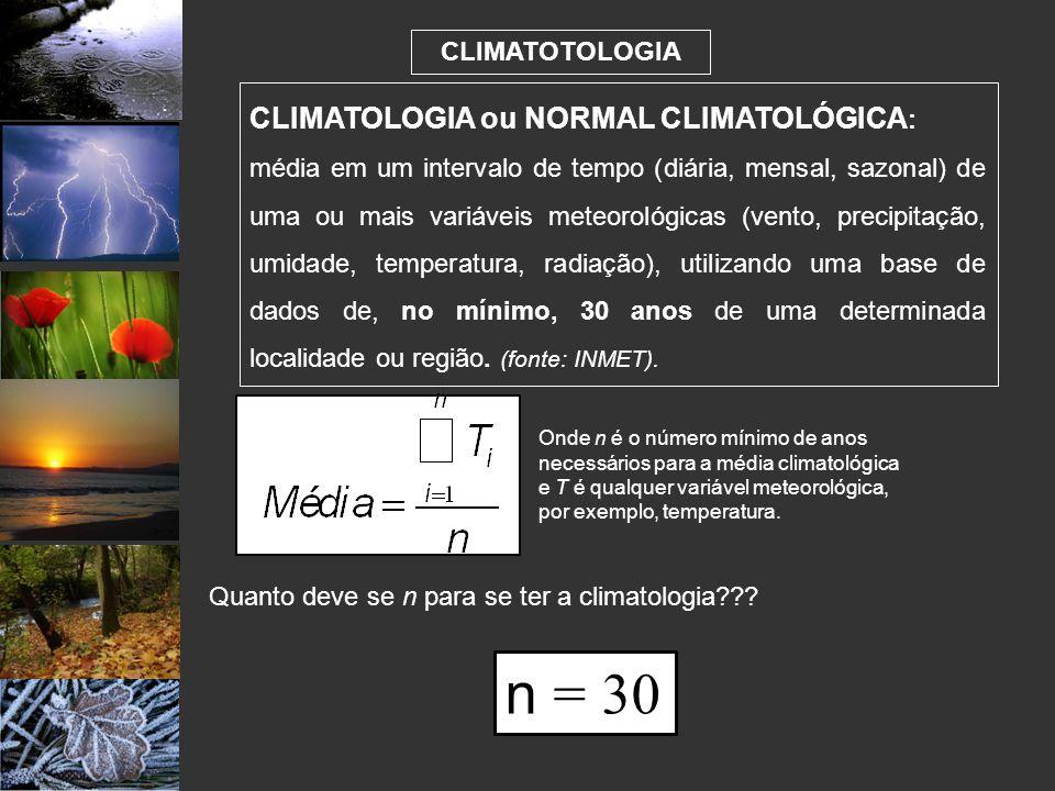 CLIMATOTOLOGIA CLIMATOLOGIA ou NORMAL CLIMATOLÓGICA : média em um intervalo de tempo (diária, mensal, sazonal) de uma ou mais variáveis meteorológicas