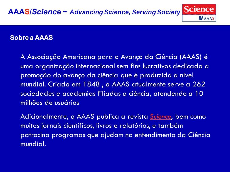 AAAS/Science ~ Advancing Science, Serving Society Sobre a AAAS A Associação Americana para o Avanço da Ciência (AAAS) é uma organização internacional sem fins lucrativos dedicada a promoção do avanço da ciência que é produzida a nível mundial.