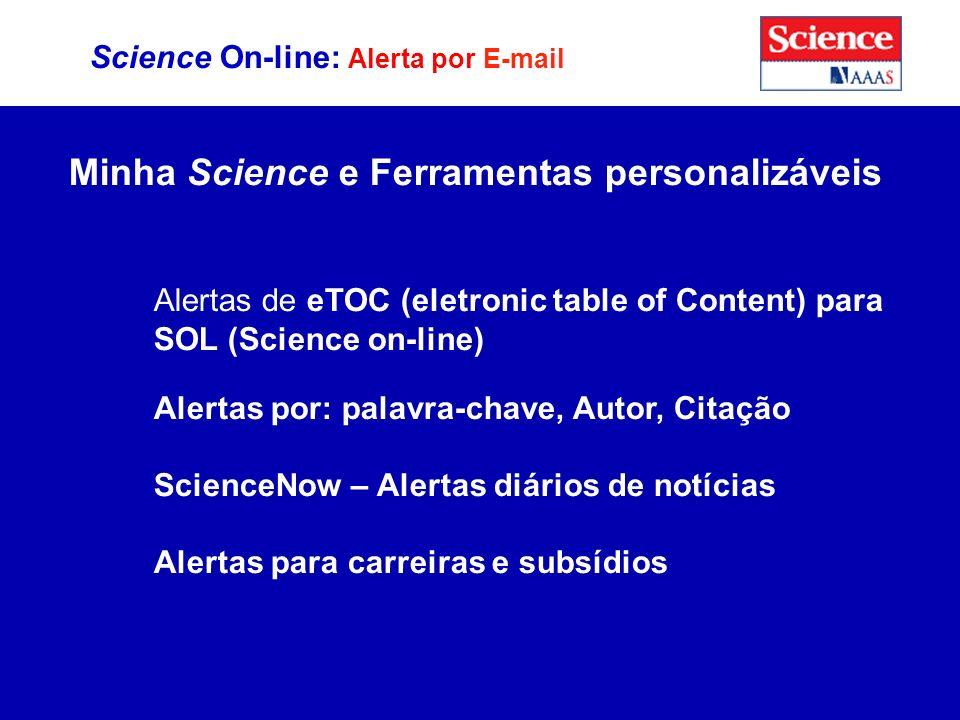 Science On-line: Alerta por E-mail Minha Science e Ferramentas personalizáveis Alertas de eTOC (eletronic table of Content) para SOL (Science on-line) Alertas por: palavra-chave, Autor, Citação ScienceNow – Alertas diários de notícias Alertas para carreiras e subsídios