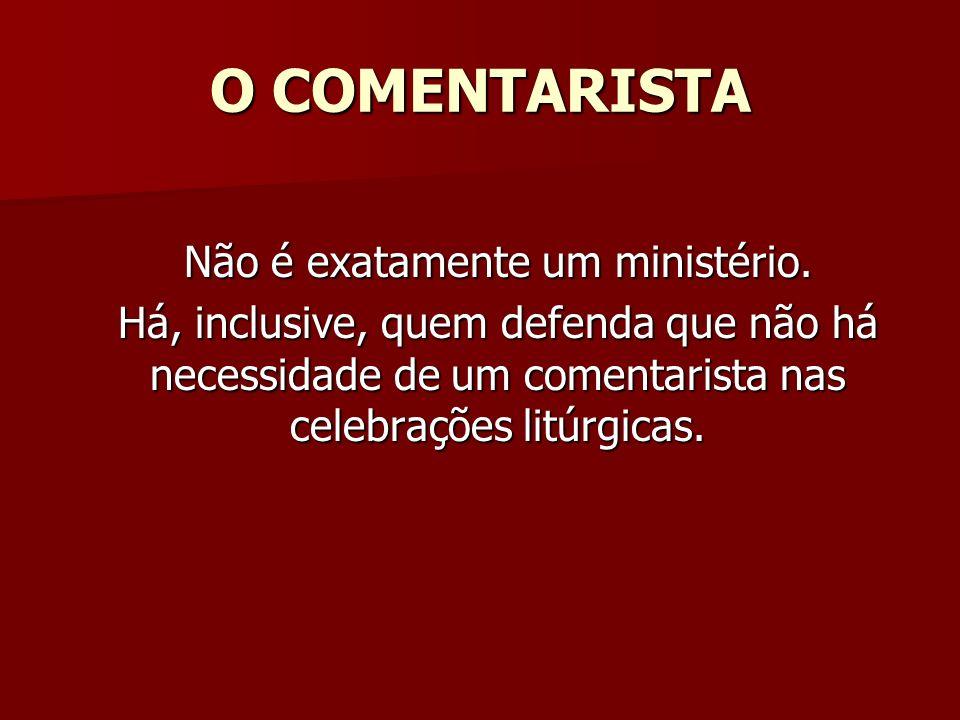 O COMENTARISTA Não é exatamente um ministério. Há, inclusive, quem defenda que não há necessidade de um comentarista nas celebrações litúrgicas.