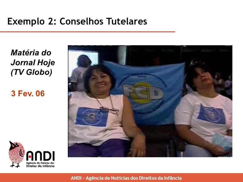 Exemplo 2: Conselhos Tutelares ANDI – Brazilian News Agency for Childrens Rights Matéria do Jornal Hoje (TV Globo) ANDI – Agência de Notícias dos Direitos da Infância 3 Fev.