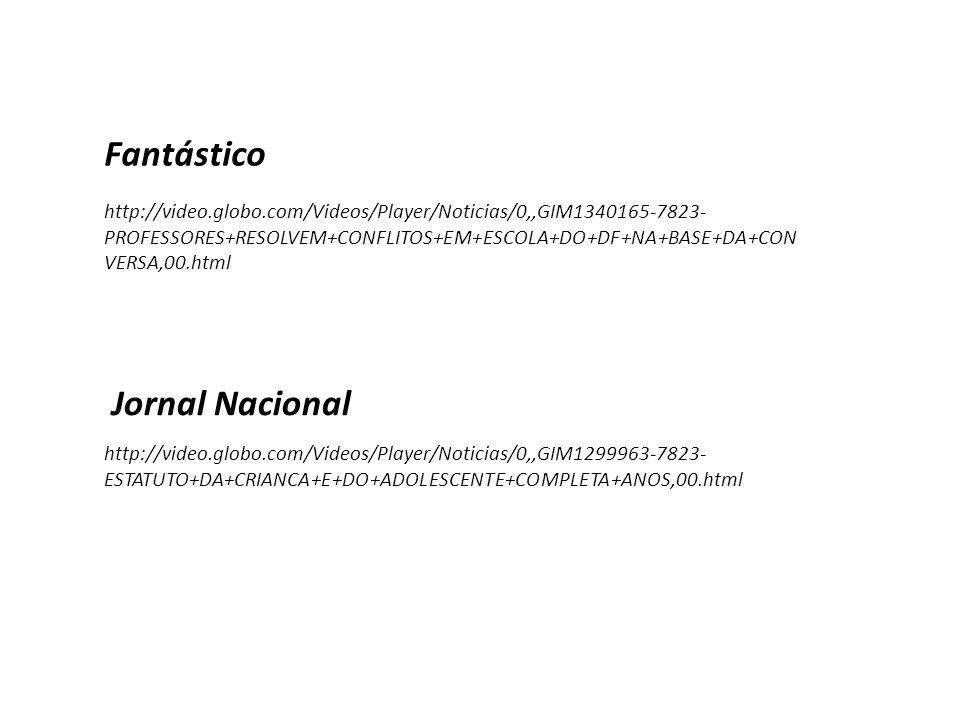 http://video.globo.com/Videos/Player/Noticias/0,,GIM1299963-7823- ESTATUTO+DA+CRIANCA+E+DO+ADOLESCENTE+COMPLETA+ANOS,00.html http://video.globo.com/Videos/Player/Noticias/0,,GIM1340165-7823- PROFESSORES+RESOLVEM+CONFLITOS+EM+ESCOLA+DO+DF+NA+BASE+DA+CON VERSA,00.html Jornal Nacional Fantástico