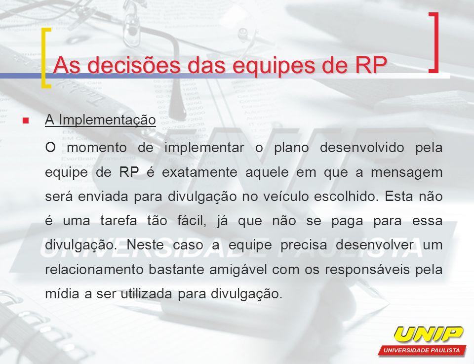 As decisões das equipes de RP A Implementação O momento de implementar o plano desenvolvido pela equipe de RP é exatamente aquele em que a mensagem se