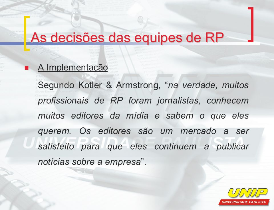 As decisões das equipes de RP A Implementação Segundo Kotler & Armstrong, na verdade, muitos profissionais de RP foram jornalistas, conhecem muitos ed