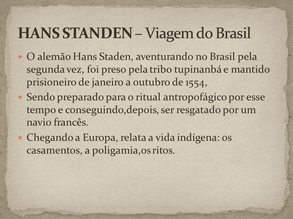 O alemão Hans Staden, aventurando no Brasil pela segunda vez, foi preso pela tribo tupinanbá e mantido prisioneiro de janeiro a outubro de 1554, Sendo preparado para o ritual antropofágico por esse tempo e conseguindo,depois, ser resgatado por um navio francês.