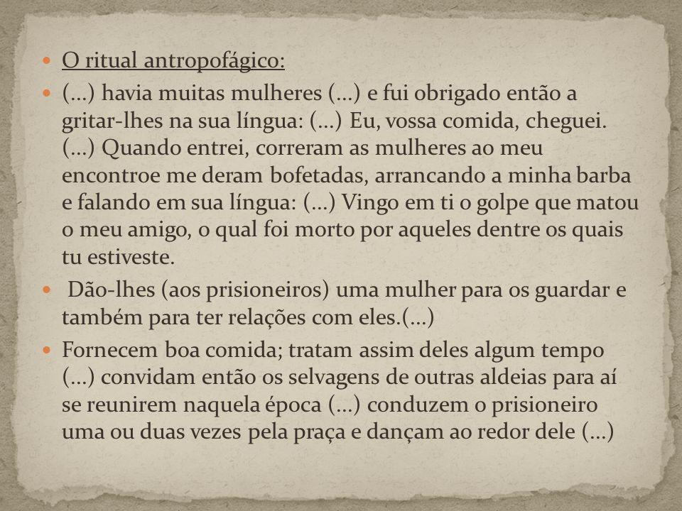 O ritual antropofágico: (...) havia muitas mulheres (...) e fui obrigado então a gritar-lhes na sua língua: (...) Eu, vossa comida, cheguei.