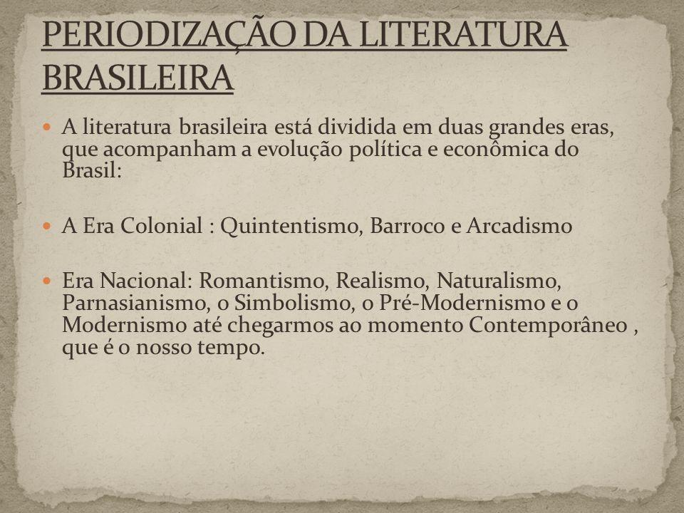 A literatura brasileira está dividida em duas grandes eras, que acompanham a evolução política e econômica do Brasil: A Era Colonial : Quintentismo, Barroco e Arcadismo Era Nacional: Romantismo, Realismo, Naturalismo, Parnasianismo, o Simbolismo, o Pré-Modernismo e o Modernismo até chegarmos ao momento Contemporâneo, que é o nosso tempo.