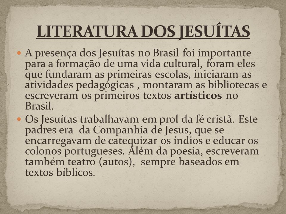 A presença dos Jesuítas no Brasil foi importante para a formação de uma vida cultural, foram eles que fundaram as primeiras escolas, iniciaram as atividades pedagógicas, montaram as bibliotecas e escreveram os primeiros textos artísticos no Brasil.