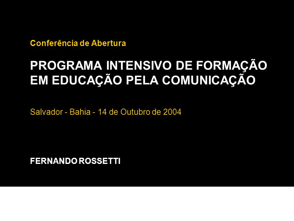 Conferência de Abertura PROGRAMA INTENSIVO DE FORMAÇÃO EM EDUCAÇÃO PELA COMUNICAÇÃO Salvador - Bahia - 14 de Outubro de 2004 FERNANDO ROSSETTI