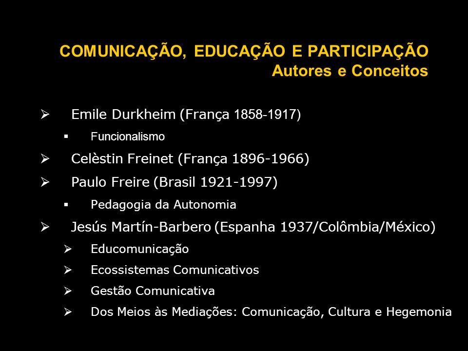 COMUNICAÇÃO, EDUCAÇÃO E PARTICIPAÇÃO Autores e Conceitos Emile Durkheim (França 1858-1917) Funcionalismo Celèstin Freinet (França 1896-1966) Paulo Freire (Brasil 1921-1997) Pedagogia da Autonomia Jesús Martín-Barbero (Espanha 1937/Colômbia/México) Educomunicação Ecossistemas Comunicativos Gestão Comunicativa Dos Meios às Mediações: Comunicação, Cultura e Hegemonia