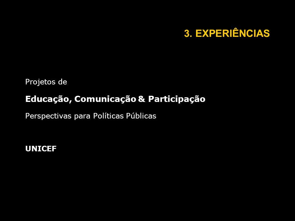 3. EXPERIÊNCIAS Projetos de Educação, Comunicação & Participação Perspectivas para Políticas Públicas UNICEF