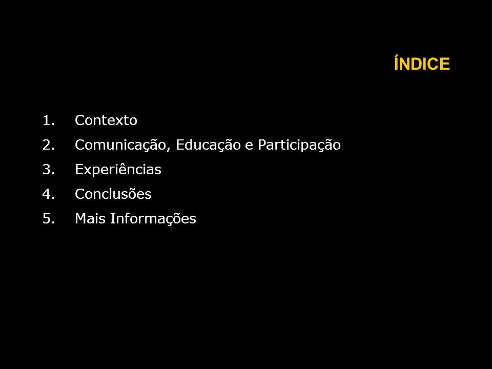 ÍNDICE 1.Contexto 2.Comunicação, Educação e Participação 3.Experiências 4.Conclusões 5.Mais Informações