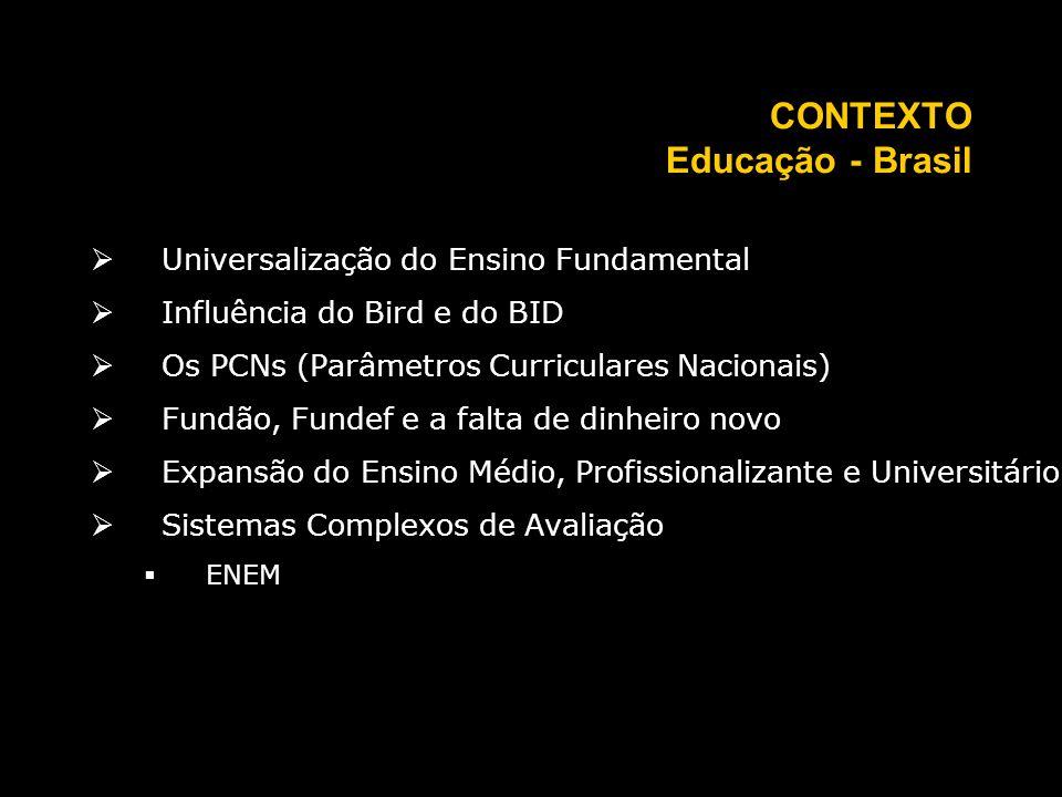 CONTEXTO Educação - Brasil Universalização do Ensino Fundamental Influência do Bird e do BID Os PCNs (Parâmetros Curriculares Nacionais) Fundão, Fundef e a falta de dinheiro novo Expansão do Ensino Médio, Profissionalizante e Universitário Sistemas Complexos de Avaliação ENEM