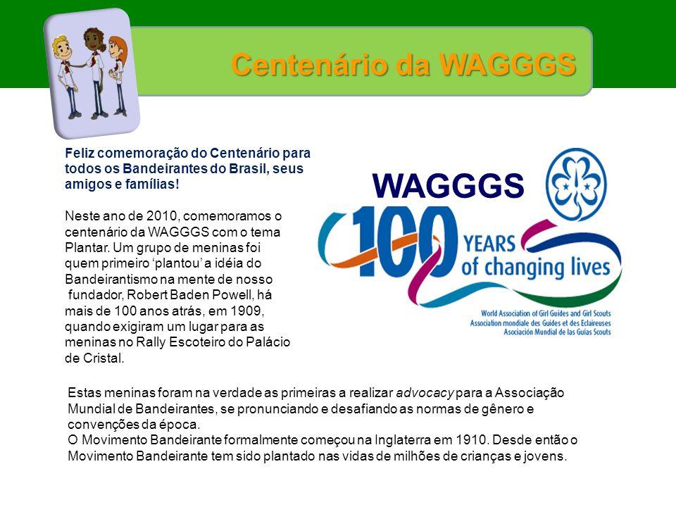 Centenário da WAGGGS Feliz comemoração do Centenário para todos os Bandeirantes do Brasil, seus amigos e famílias! Neste ano de 2010, comemoramos o ce