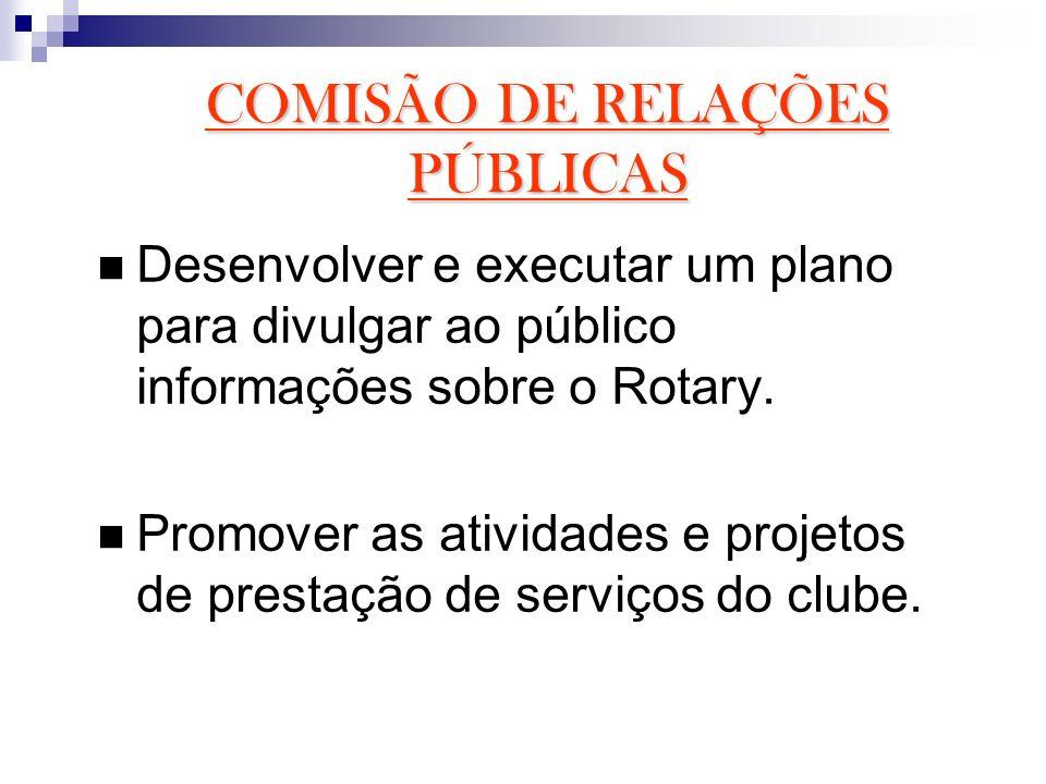 COMISÃO DE RELAÇÕES PÚBLICAS Desenvolver e executar um plano para divulgar ao público informações sobre o Rotary. Promover as atividades e projetos de