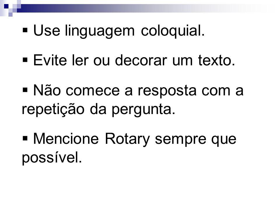 Use linguagem coloquial. Evite ler ou decorar um texto. Não comece a resposta com a repetição da pergunta. Mencione Rotary sempre que possível.