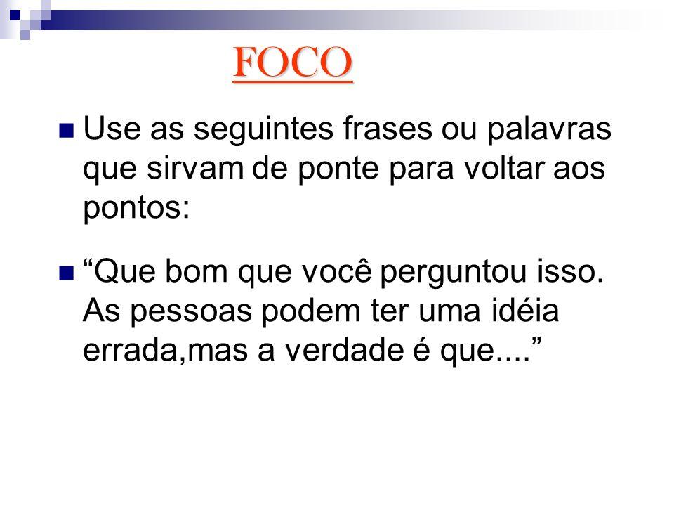 FOCO Use as seguintes frases ou palavras que sirvam de ponte para voltar aos pontos: Que bom que você perguntou isso. As pessoas podem ter uma idéia e