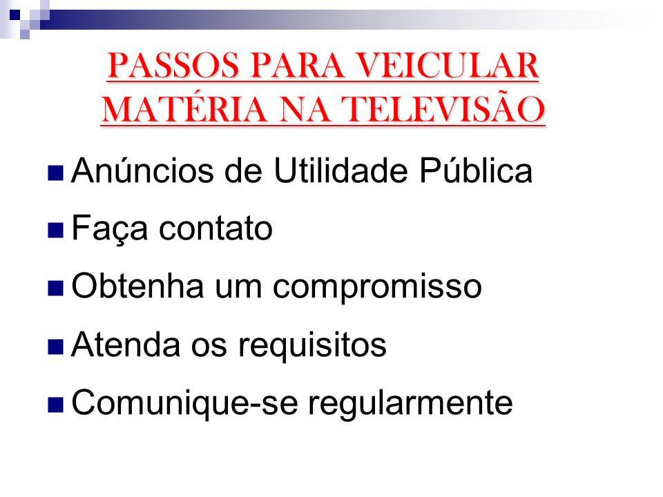 PASSOS PARA VEICULAR MATÉRIA NA TELEVISÃO Anúncios de Utilidade Pública Faça contato Obtenha um compromisso Atenda os requisitos Comunique-se regularm