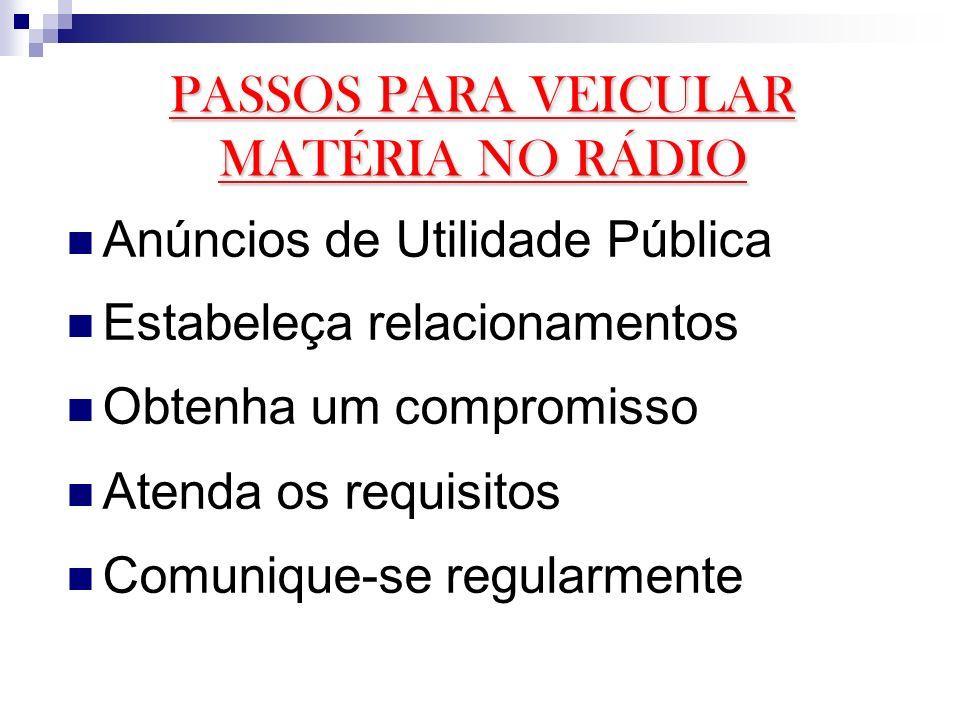 PASSOS PARA VEICULAR MATÉRIA NO RÁDIO Anúncios de Utilidade Pública Estabeleça relacionamentos Obtenha um compromisso Atenda os requisitos Comunique-s