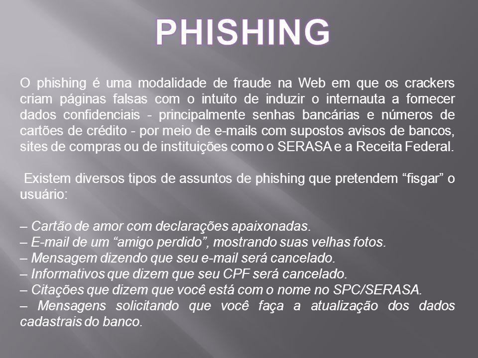 O phishing é uma modalidade de fraude na Web em que os crackers criam páginas falsas com o intuito de induzir o internauta a fornecer dados confidenciais - principalmente senhas bancárias e números de cartões de crédito - por meio de e-mails com supostos avisos de bancos, sites de compras ou de instituições como o SERASA e a Receita Federal.