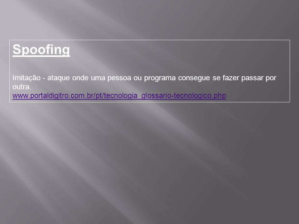 Spoofing Imitação - ataque onde uma pessoa ou programa consegue se fazer passar por outra. www.portaldigitro.com.br/pt/tecnologia_glossario-tecnologic