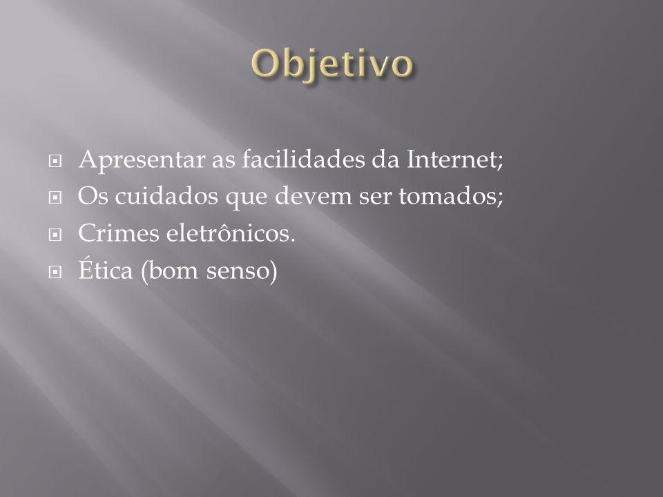 Apresentar as facilidades da Internet; Os cuidados que devem ser tomados; Crimes eletrônicos. Ética (bom senso)