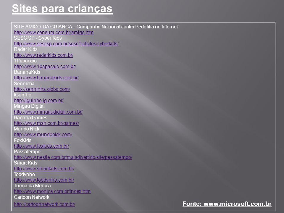 SITE AMIGO DA CRIANÇA – Campanha Nacional contra Pedofilia na Internet http://www.censura.com.br/amigo.htm SESC SP - Cyber Kids http://www.sescsp.com.br/sesc/hotsites/cyberkids/ Radar Kids http://www.radarkids.com.br/ 1Papacaio http://www.1papacaio.com.br/ BananaKids http://www.bananakids.com.br/ Senninha http://senninha.globo.com/ IGuinho http://iguinho.ig.com.br/ Mingau Digital http://www.mingaudigital.com.br/ Banana Games http://www.msn.com.br/games/ Mundo Nick http://www.mundonick.com/ FoxKids http://www.foxkids.com.br/ Passatempo http://www.nestle.com.br/maisdivertido/site/passatempo/ Smart Kids http://www.smartkids.com.br/ Toddynho http://www.toddynho.com.br/ Turma da Mônica http://www.monica.com.br/index.htm Cartoon Network http://cartoonnetwork.com.br/ Fonte: www.microsoft.com.br http://www.censura.com.br/amigo.htm http://www.sescsp.com.br/sesc/hotsites/cyberkids/ http://www.radarkids.com.br/ http://www.1papacaio.com.br/ http://www.bananakids.com.br/ http://senninha.globo.com/ http://iguinho.ig.com.br/ http://www.mingaudigital.com.br/ http://www.msn.com.br/games/ http://www.mundonick.com/ http://www.foxkids.com.br/ http://www.nestle.com.br/maisdivertido/site/passatempo/ http://www.smartkids.com.br/ http://www.toddynho.com.br/ http://www.monica.com.br/index.htm http://cartoonnetwork.com.br/ Sites para crianças