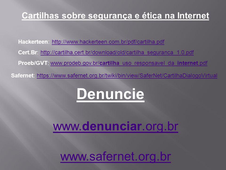 Cartilhas sobre segurança e ética na Internet Hackerteen: http://www.hackerteen.com.br/pdf/cartilha.pdfhttp://www.hackerteen.com.br/pdf/cartilha.pdf Cert.Br: http://cartilha.cert.br/download/old/cartilha_seguranca_1.0.pdfhttp://cartilha.cert.br/download/old/cartilha_seguranca_1.0.pdf Proeb/GVT: www.prodeb.gov.br/cartilha_uso_responsavel_da_internet.pdfwww.prodeb.gov.br/cartilha_uso_responsavel_da_internet.pdf www.denunciar.org.br www.safernet.org.br Denuncie Safernet: https://www.safernet.org.br/twiki/bin/view/SaferNet/CartilhaDialogoVirtualhttps://www.safernet.org.br/twiki/bin/view/SaferNet/CartilhaDialogoVirtual
