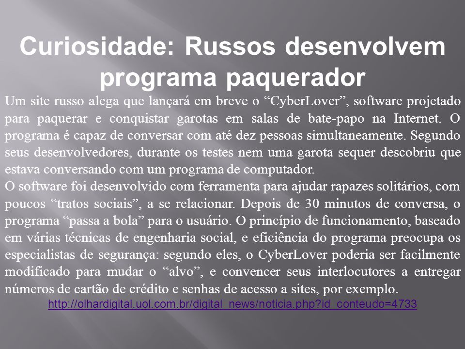 Curiosidade: Russos desenvolvem programa paquerador Um site russo alega que lançará em breve o CyberLover, software projetado para paquerar e conquistar garotas em salas de bate-papo na Internet.